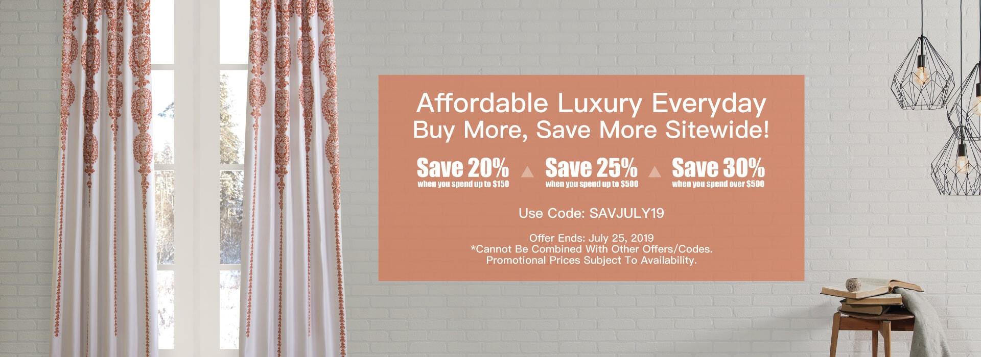 SAVJULY19 - Buy More, Save More! $0 to $149.99 - 20% $150 to $499.99 - 25% $500 & more - 30%